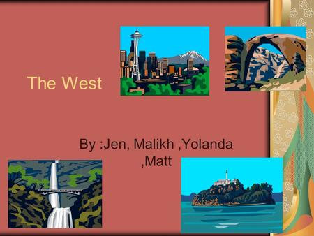 The West By :Jen, Malikh,Yolanda,Matt. Geography Lots of beaches Rainforest- a dense forest that receives a lot of rain Woods- rich soil.