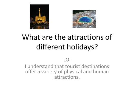 What are the attractions of different holidays? LO: I understand that tourist destinations offer a variety of physical and human attractions.
