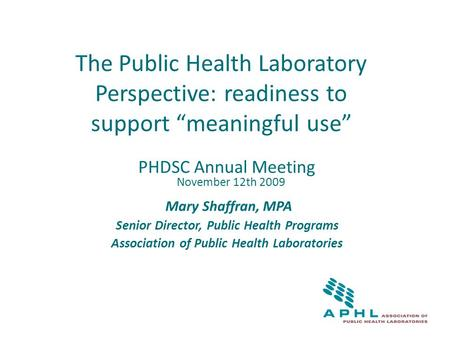 "The Public Health Laboratory Perspective: readiness to support ""meaningful use"" PHDSC Annual Meeting November 12th 2009 Mary Shaffran, MPA Senior Director,"