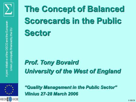 © OECD A joint initiative of the OECD and the European Union, principally financed by the EU. The Concept of Balanced Scorecards in the Public Sector Prof.