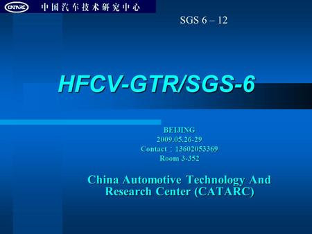 HFCV-GTR/SGS-6 BEIJING2009.05.26-29 Contact : 13602053369 Room 3-352 China Automotive Technology And Research Center (CATARC) SGS 6 – 12.