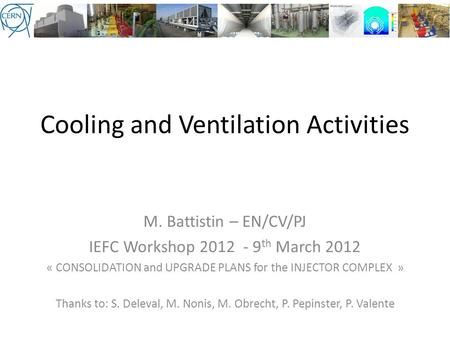 Cooling and Ventilation Activities M. Battistin – EN/CV/PJ IEFC Workshop 2012 - 9 th March 2012 « CONSOLIDATION and UPGRADE PLANS for the INJECTOR COMPLEX.