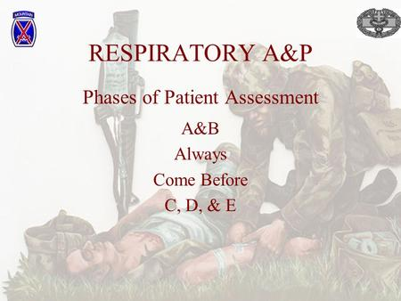 Phases of Patient Assessment A&B Always Come Before C, D, & E RESPIRATORY A&P.