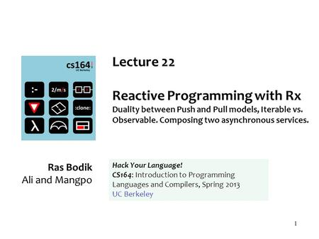 1 Lecture 22 Reactive Programming with Rx Duality between Push and Pull models, Iterable vs. Observable. Composing two asynchronous services. Ras Bodik.