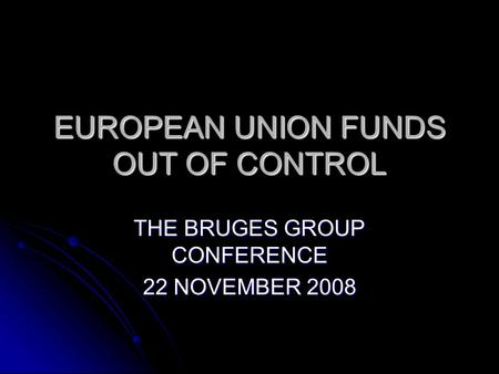 EUROPEAN UNION FUNDS OUT OF CONTROL THE BRUGES GROUP CONFERENCE 22 NOVEMBER 2008.