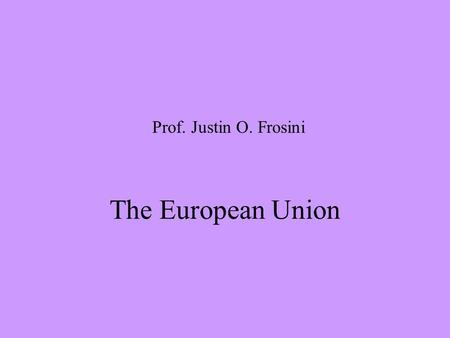 Prof. Justin O. Frosini The European Union. i. Primary sources 1.TREATIES (as amended) 2.PROTOCOLS attached to the Treaties 3.ACTS OF ACCESSION.