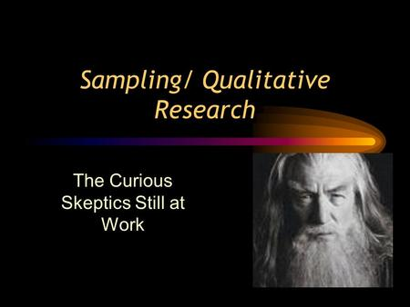 Sampling/ Qualitative Research The Curious Skeptics Still at Work.