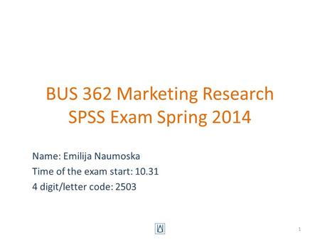 BUS 362 Marketing Research SPSS Exam Spring 2014 Name: Emilija Naumoska Time of the exam start: 10.31 4 digit/letter code: 2503 1.