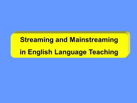 Streaming and Mainstreaming in English Language Teaching.