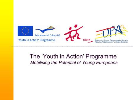 The 'Youth in Action' Programme Mobilising the Potential of Young Europeans.