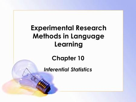 Experimental Research Methods in Language Learning Chapter 10 Inferential Statistics.