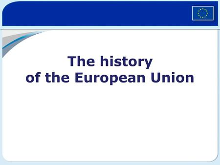 "The history of the European Union. Why was the EU created? The end of World War II in 1945 Slogan: ""Never again!"" Europe after the war… 60 million war."