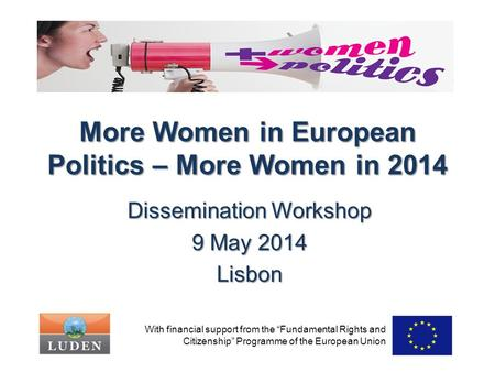 "More Women in European Politics – More Women in 2014 Dissemination Workshop 9 May 2014 Lisbon With financial support from the ""Fundamental Rights and Citizenship"""