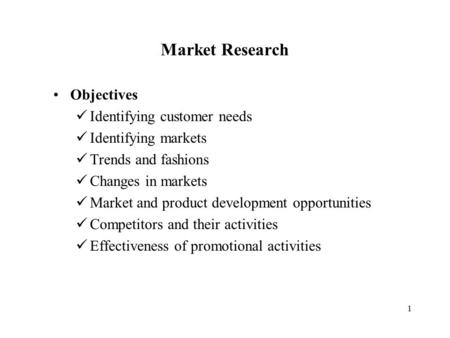1 Market Research Objectives Identifying customer needs Identifying markets Trends and fashions Changes in markets Market and product development opportunities.