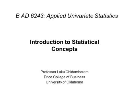 B AD 6243: Applied Univariate Statistics Introduction to Statistical Concepts Professor Laku Chidambaram Price College of Business University of Oklahoma.