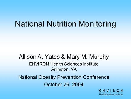 National Nutrition Monitoring Allison A. Yates & Mary M. Murphy ENVIRON Health Sciences Institute Arlington, VA National Obesity Prevention Conference.