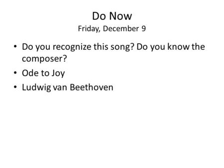 Do Now Friday, December 9 Do you recognize this song? Do you know the composer? Ode to Joy Ludwig van Beethoven.