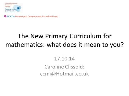 The New Primary Curriculum for mathematics: what does it mean to you? 17.10.14 Caroline Clissold: