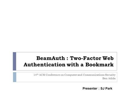 BeamAuth : Two-Factor Web Authentication with a Bookmark 14 th ACM Conference on Computer and Communications Security Ben Adida Presenter : SJ Park.