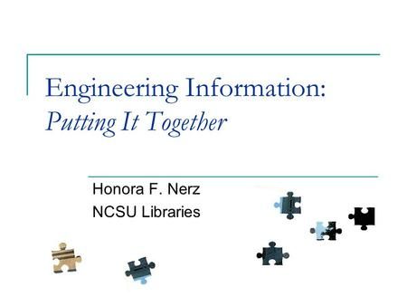 Engineering Information: Putting It Together Honora F. Nerz NCSU Libraries.