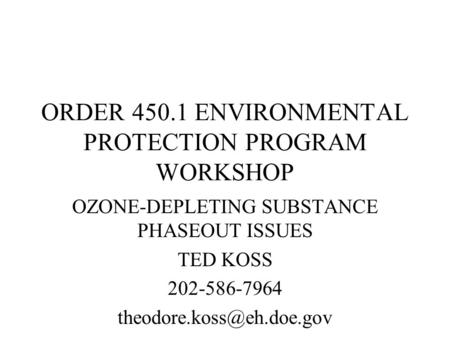 ORDER 450.1 ENVIRONMENTAL PROTECTION PROGRAM WORKSHOP OZONE-DEPLETING SUBSTANCE PHASEOUT ISSUES TED KOSS 202-586-7964
