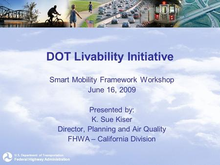 U.S. Department of Transportation Federal Highway Administration DOT Livability Initiative Smart Mobility Framework Workshop June 16, 2009 Presented by: