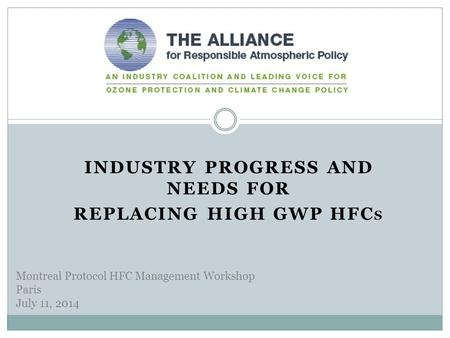 INDUSTRY PROGRESS AND NEEDS FOR REPLACING HIGH GWP HFC S Montreal Protocol HFC Management Workshop Paris July 11, 2014.