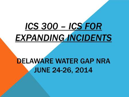 ICS 300 – ICS FOR EXPANDING INCIDENTS DELAWARE WATER GAP NRA JUNE 24-26, 2014.