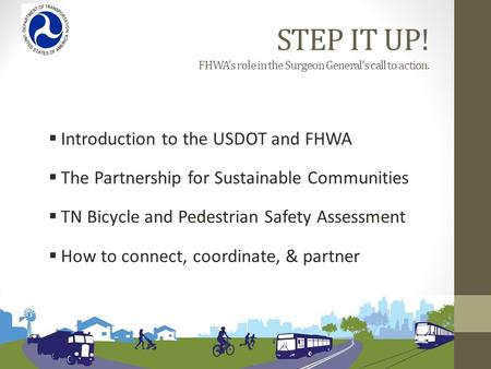 STEP IT UP! FHWA's role in the Surgeon General's call to action.  Introduction to the USDOT and FHWA  The Partnership for Sustainable Communities  TN.