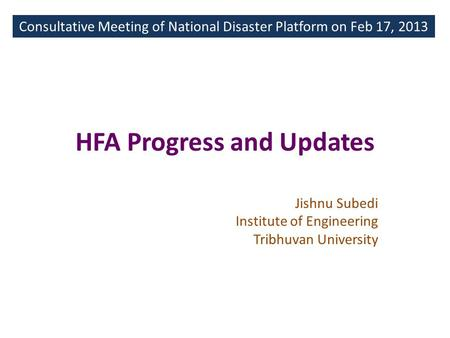 HFA Progress and Updates Consultative Meeting of National Disaster Platform on Feb 17, 2013 Jishnu Subedi Institute of Engineering Tribhuvan University.