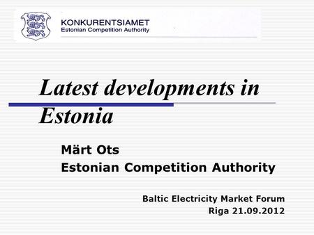Märt Ots Estonian Competition Authority Baltic Electricity Market Forum Riga 21.09.2012 Latest developments in Estonia.