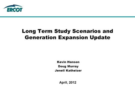 Kevin Hanson Doug Murray Jenell Katheiser Long Term Study Scenarios and Generation Expansion Update April, 2012.