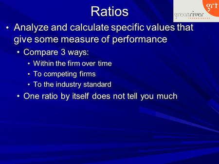 Ratios Analyze and calculate specific values that give some measure of performance Analyze and calculate specific values that give some measure of performance.