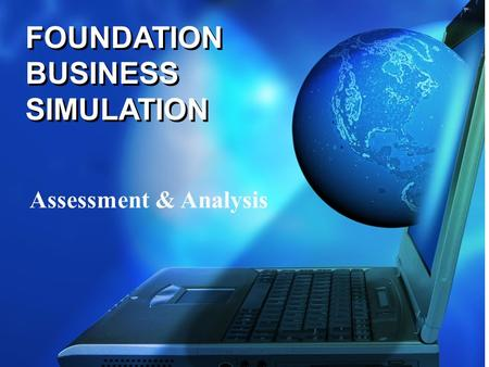 FOUNDATION BUSINESS SIMULATION Assessment & Analysis.