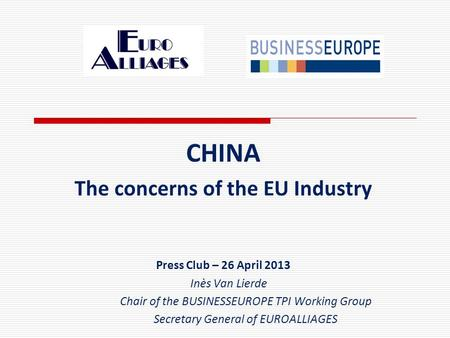 CHINA The concerns of the EU Industry Press Club – 26 April 2013 Inès Van Lierde Chair of the BUSINESSEUROPE TPI Working Group Secretary General of EUROALLIAGES.