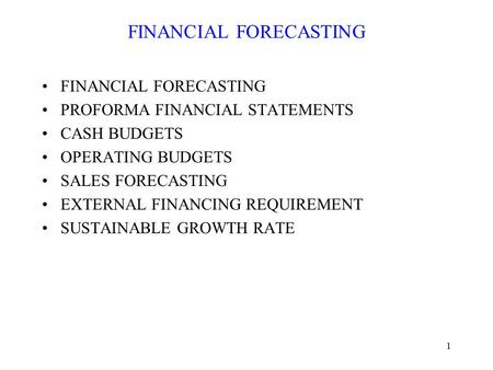 1 FINANCIAL FORECASTING PROFORMA FINANCIAL STATEMENTS CASH BUDGETS OPERATING BUDGETS SALES FORECASTING EXTERNAL FINANCING REQUIREMENT SUSTAINABLE GROWTH.