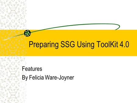 Preparing SSG Using ToolKit 4.0 Features By Felicia Ware-Joyner.