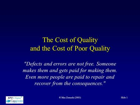 © Max Zornada (2005)Slide 1 The Cost of Quality and the Cost of Poor Quality Defects and errors are not free. Someone makes them and gets paid for making.