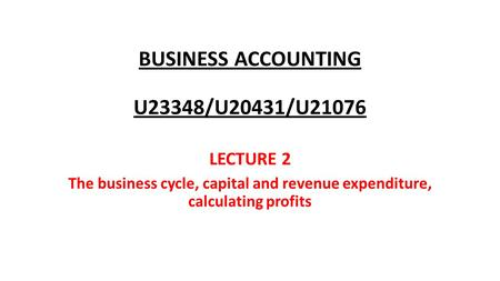 BUSINESS ACCOUNTING U23348/U20431/U21076 LECTURE 2 The business cycle, capital and revenue expenditure, calculating profits.