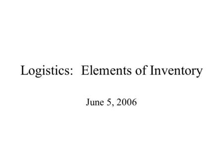 Logistics: Elements of Inventory June 5, 2006. Required Discussion in Project (1) How are the channels of distribution, from supplier to consumer household,