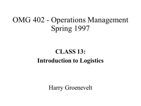 OMG 402 - Operations Management Spring 1997 CLASS 13: Introduction to Logistics Harry Groenevelt.
