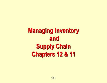 12-1 Managing Inventory and and Supply Chain Chapters 12 & 11.