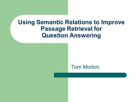 Using Semantic Relations to Improve Passage Retrieval for Question Answering Tom Morton.