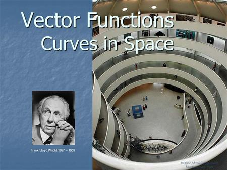 Vector Functions Curves in Space Frank Lloyd Wright 1867 – 1959 Interior of the Guggenheim Museum, New York.