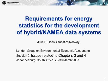 1 1 Requirements for energy statistics for the development of hybrid/NAMEA data systems Julie L. Hass, Statistics Norway London Group on Environmental-Economic.