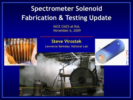 Spectrometer Solenoid Fabrication & Testing Update Steve Virostek Lawrence Berkeley National Lab MICE CM25 at RAL November 6, 2009.