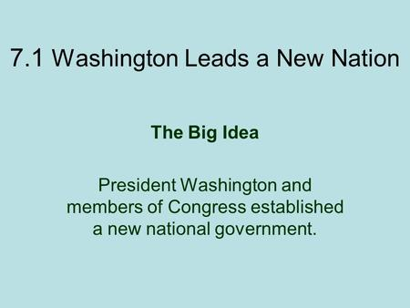 7.1 Washington Leads a New Nation The Big Idea President Washington and members of Congress established a new national government.