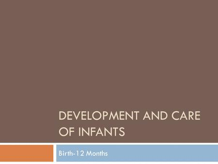 DEVELOPMENT AND CARE OF INFANTS Birth-12 Months. Physical Development  Growth in size and weight  Increased ability to control & coordinate body movements.