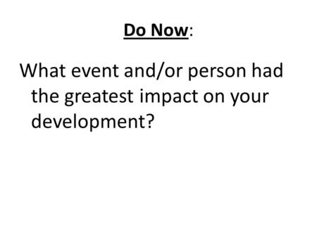 Do Now: What event and/or person had the greatest impact on your development?