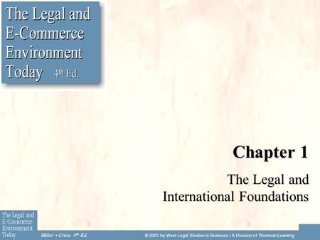 Miller Cross 4 th Ed. © 2005 by West Legal Studies in Business / A Division of Thomson Learning Chapter 1 The Legal and International Foundations.
